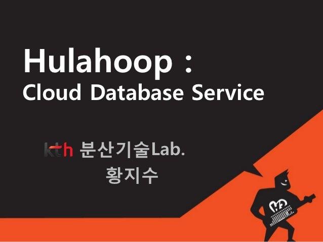 Hulahoop :Cloud Database Service     분산기술Lab.      황지수
