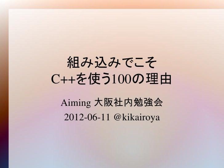 組み込みでこそC++を使う100の理由Aiming 大阪社内勉強会2012-06-11 @kikairoya