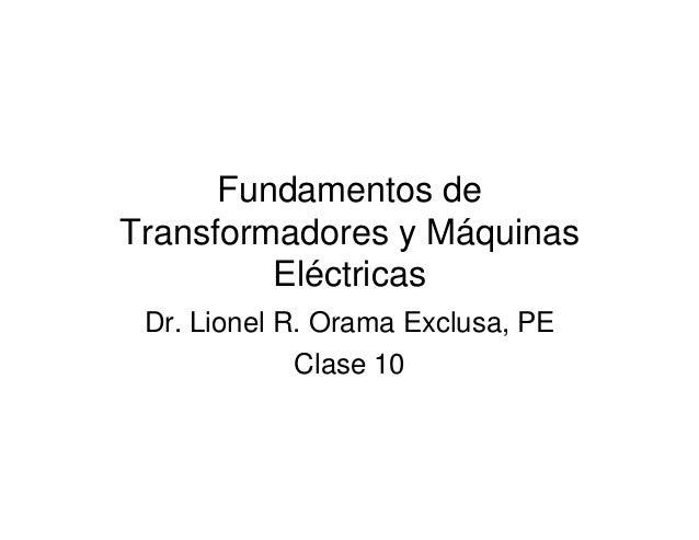 Fundamentos de  Transformadores y Máquinas  Eléctricas  Dr. Lionel R. Orama Exclusa, PE  Clase 10