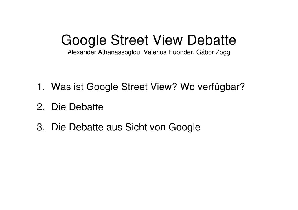 Google Street View Debatte      Alexander Athanassoglou, Valerius Huonder, Gábor Zogg1. Was ist Google Street View? Wo ver...