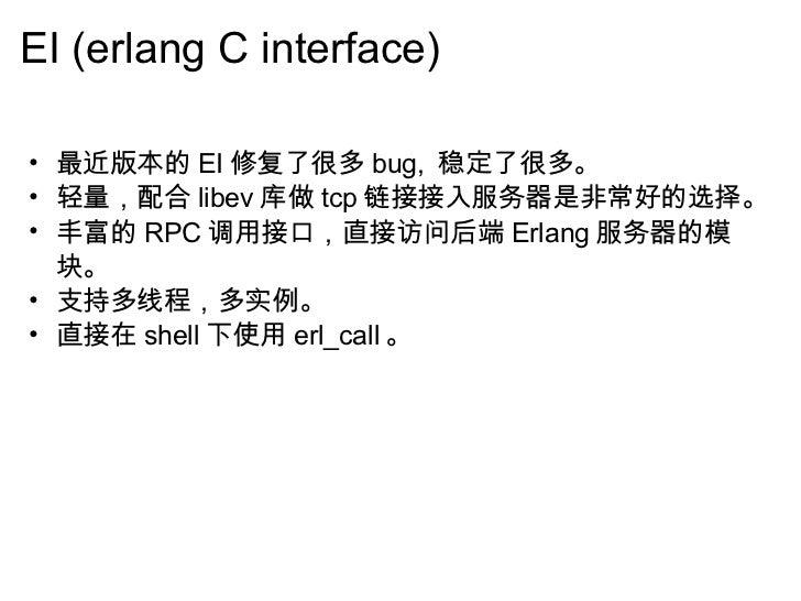 EI (erlang C interface) <ul><ul><li>最近版本的 EI 修复了很多 bug,  稳定了很多。 </li></ul></ul><ul><ul><li>轻量,配合 libev 库做 tcp 链接接入服务器是非常好的...