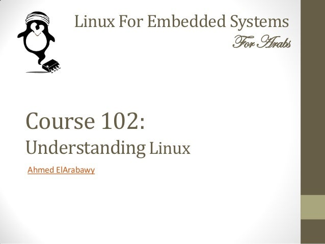 Linux For Embedded Systems ForArabs Ahmed ElArabawy Course 102: UnderstandingLinux