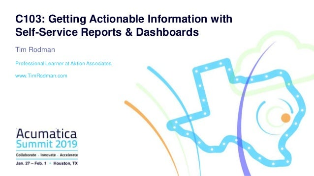C103: Getting Actionable Information with Self-Service Reports & Dashboards Tim Rodman Professional Learner at Aktion Asso...