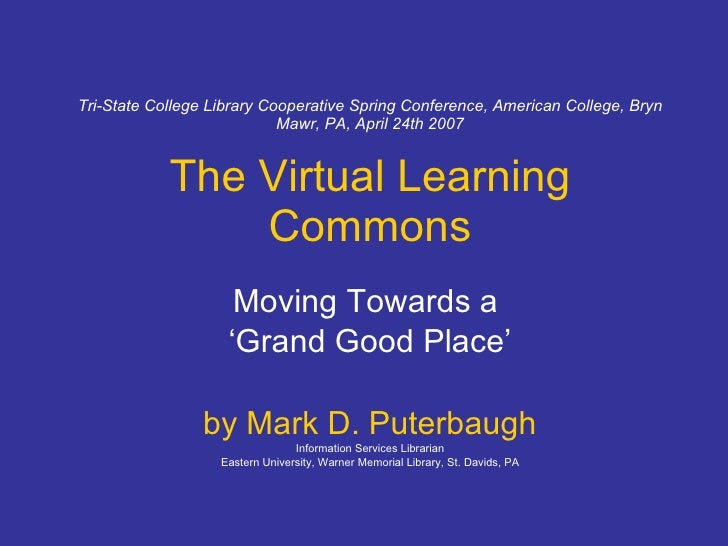 Tri-State College Library Cooperative Spring Conference, American College, Bryn Mawr, PA, April 24th 2007 The Virtual Lear...