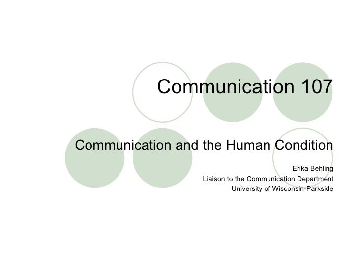 Communication 107 Communication and the Human Condition Erika Behling Liaison to the Communication Department University o...