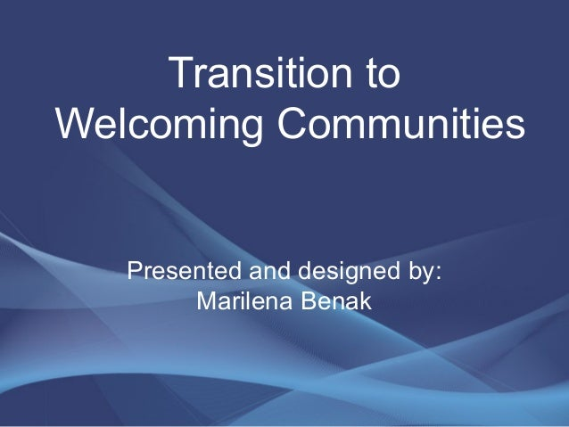 Transition to Welcoming Communities Presented and designed by: Marilena Benak