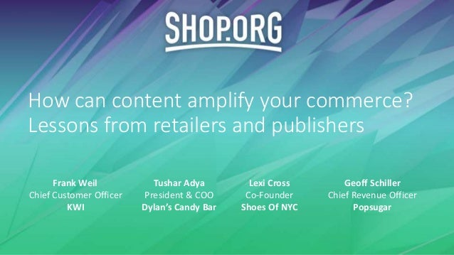 How can content amplify your commerce? Lessons from retailers and publishers Tushar Adya President & COO Dylan's Candy Bar...