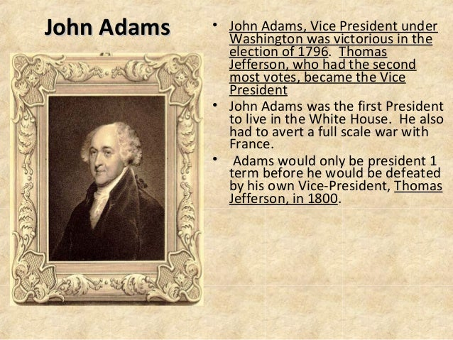 John Adams  • John Adams, Vice President under Washington was victorious in the election of 1796. Thomas Jefferson, who ha...
