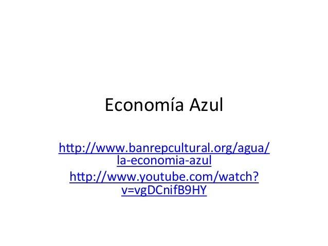 Economía  Azul   h.p://www.banrepcultural.org/agua/ la-‐economia-‐azul   h.p://www.youtube.com/watch? v=vgDCnifB9H...
