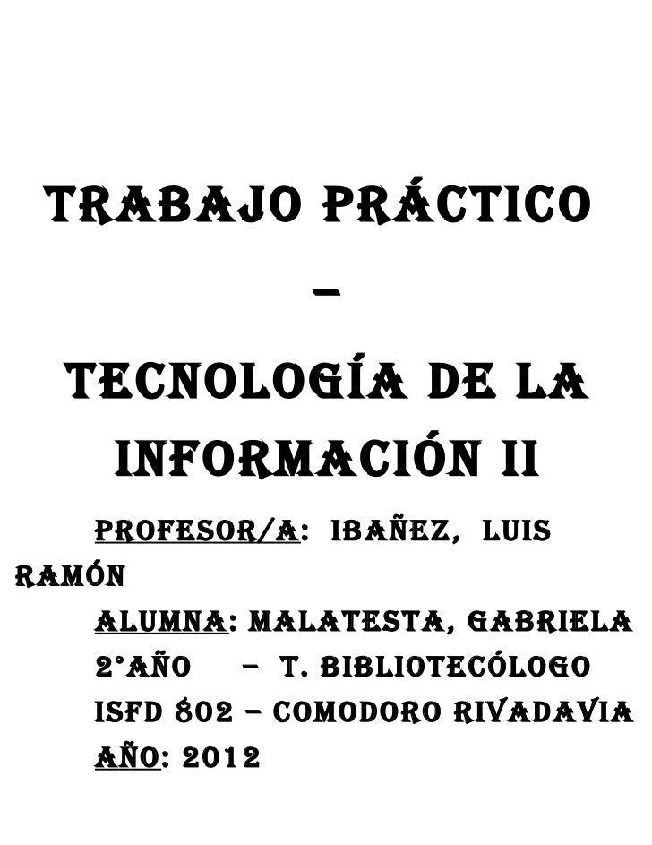 Trabajo prácTico               –  TEcNoLoGÍa DE La    iNForMaciÓN ii   proFEsor/a: ibañEz, LuisraMÓN   aLuMNa: MaLaTEsTa, ...