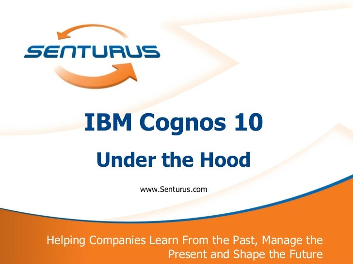 IBM Cognos 10            Under the Hood                    www.Senturus.com    Helping Companies Learn From the Past, Mana...
