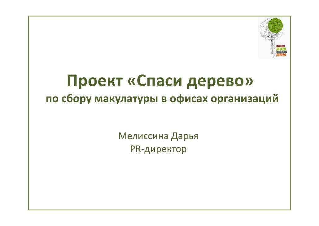Проект «Спаси дерево»по сбору макулатуры в офисах организаций            Мелиссина Дарья              PR-директор