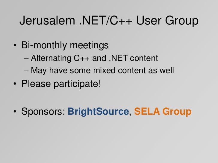 Jerusalem .NET/C++ User Group• Bi-monthly meetings  – Alternating C++ and .NET content  – May have some mixed content as w...
