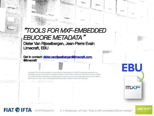 """""""TOOLS FOR MXF-EMBEDDED EBUCORE METADATA""""  Dieter Van Rijsselbergen, Jean-Pierre Evain Limecraft, EBU  Get in contact: die..."""