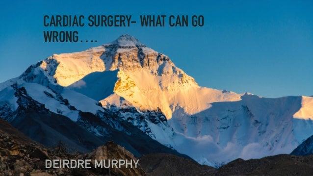 CARDIAC SURGERY- WHAT CAN GO WRONG…. DEIRDRE MURPHY