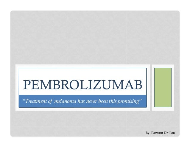 "Pembrolizumab - ""Treatment of melanoma has never been this promising"""