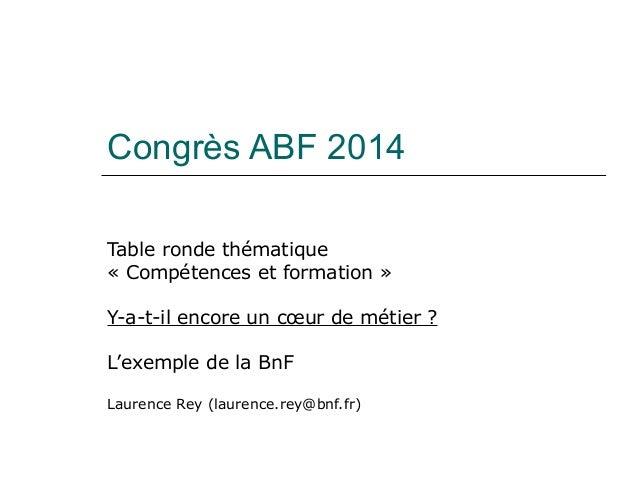 Congrès ABF 2014 Table ronde thématique « Compétences et formation » Y-a-t-il encore un cœur de métier ? L'exemple de la B...