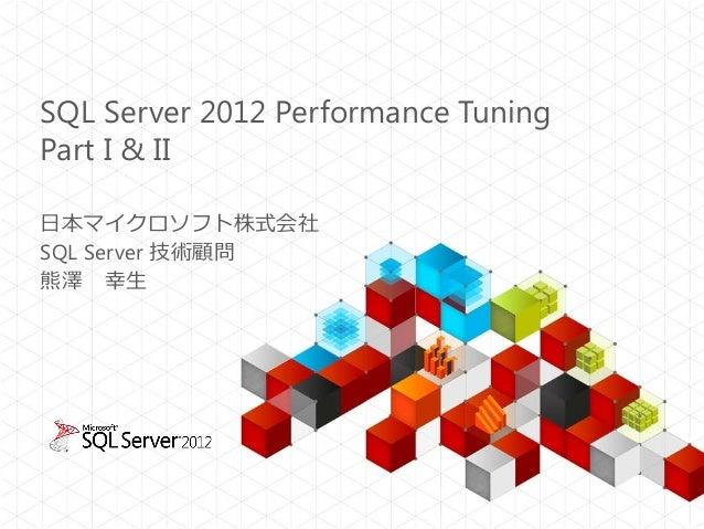SQL Server 2012 Performance Tuning Part I & II 日本マイクロソフト株式会社 SQL Server 技術顧問 熊澤 幸生