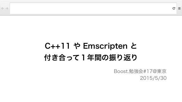 C++11 や Emscripten と 付き合って1年間の振り返り Boost.勉強会#17@東京 2015/5/30