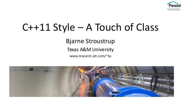 C++11 Style – A Touch of Class Bjarne Stroustrup Texas A&M University www.research.att.com/~bs