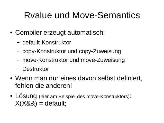 Rvalue und Move-Semantics  ●Compiler erzeugt automatisch:  –default-Konstruktor  –copy-Konstruktor und copy-Zuweisung  –mo...