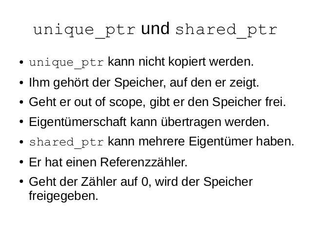 unique_ptr und shared_ptr  ●unique_ptr kann nicht kopiert werden.  ●Ihm gehört der Speicher, auf den er zeigt.  ●Geht er o...