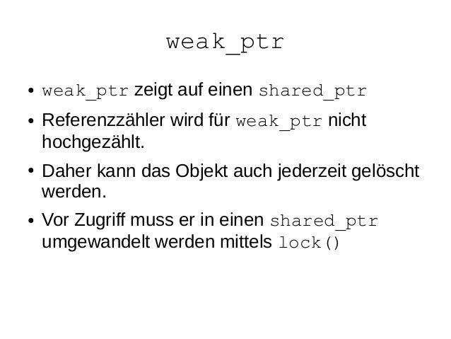 weak_ptr  ●weak_ptr zeigt auf einen shared_ptr  ●Referenzzähler wird für weak_ptr nicht hochgezählt.  ●Daher kann das Obje...