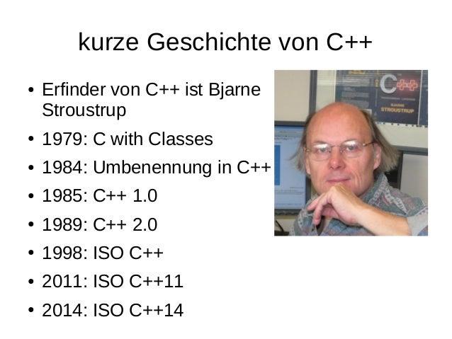 kurze Geschichte von C++  ●Erfinder von C++ ist BjarneStroustrup  ●1979: C with Classes  ●1984: Umbenennung in C++  ●1985:...