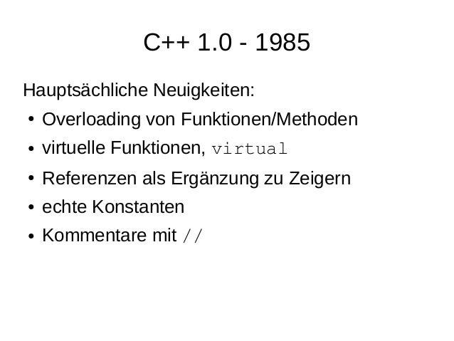 C++ 1.0 - 1985  Hauptsächliche Neuigkeiten:  ●Overloading von Funktionen/Methoden  ●virtuelle Funktionen, virtual  ●Refere...