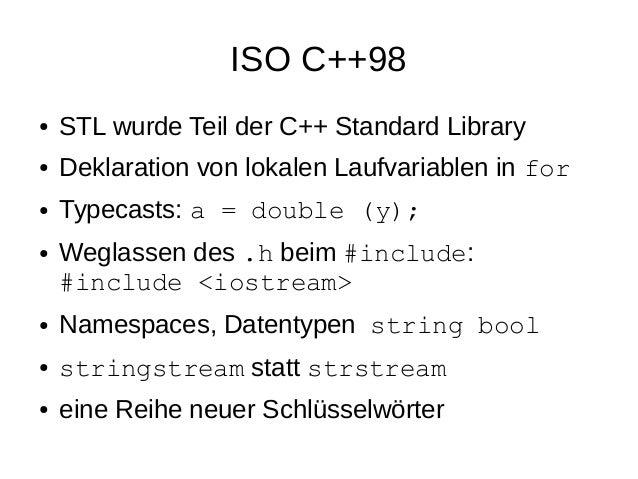 ISO C++98  ●STL wurde Teil der C++ Standard Library  ●Deklaration von lokalen Laufvariablen in for  ●Typecasts: a = double...