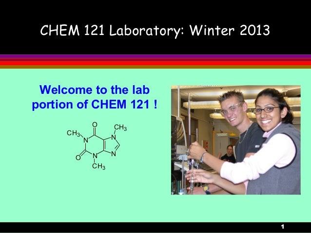 1 CHEM 121 Laboratory: Winter 2013 Welcome to the lab portion of CHEM 121 ! N N N N CH3 CH3 CH3 O O