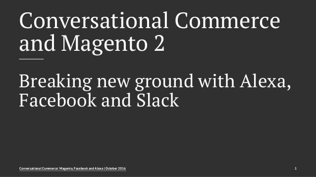 Conversational Commerce and Magento 2 Breaking new ground with Alexa, Facebook and Slack Conversational Commerce: Magento,...
