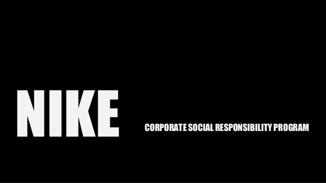 nike corp coperation social responsibility Sustainability reporting part and csr the notion of triple bottom line (tbl) reporting has received increased attention in recent years from non-governmental organizations, management, consultants, and investors seeking to.