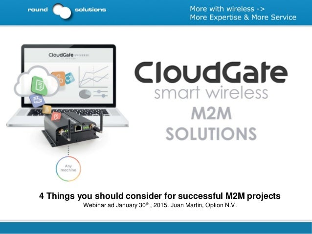 4 Things you should consider for successful M2M projects Webinar ad January 30th., 2015. Juan Martin, Option N.V.
