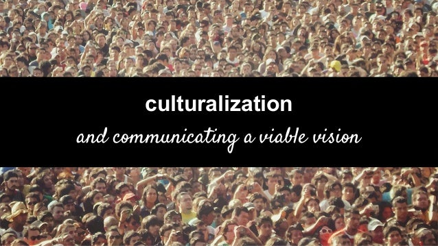 culturalization and communicating a viable vision