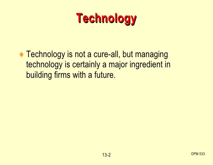 <ul><li>Technology is not a cure-all, but managing technology is certainly a major ingredient in building firms with a fut...