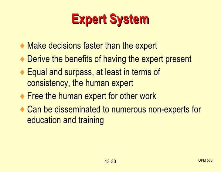 Expert System <ul><li>Make decisions faster than the expert </li></ul><ul><li>Derive the benefits of having the expert pre...