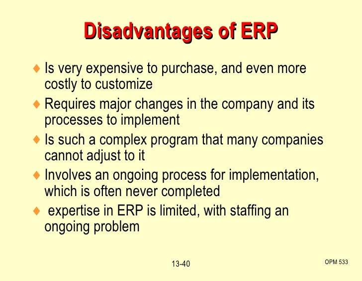 Disadvantages of ERP <ul><li>Is very expensive to purchase, and even more costly to customize </li></ul><ul><li>Requires m...