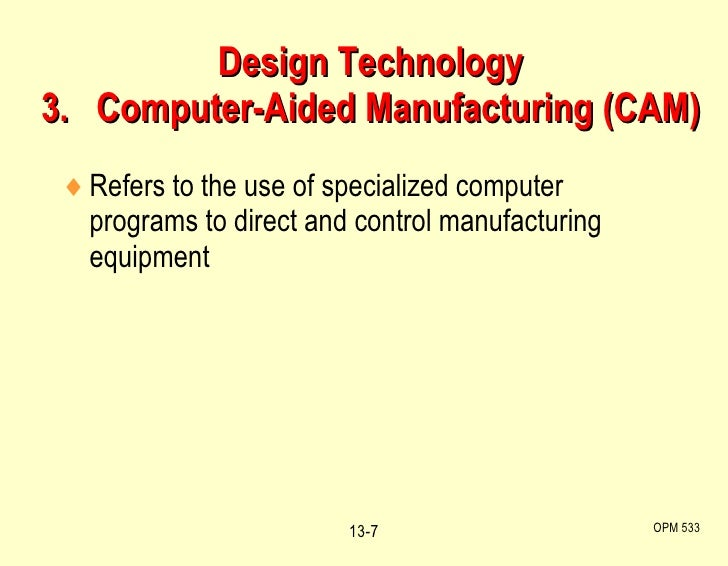 Design Technology 3.  Computer-Aided Manufacturing (CAM) <ul><li>Refers to the use of specialized computer programs to dir...