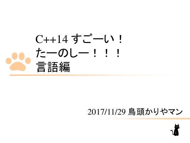C++14 すごーい! たーのしー!!! 言語編 2017/11/29 鳥頭かりやマン 1