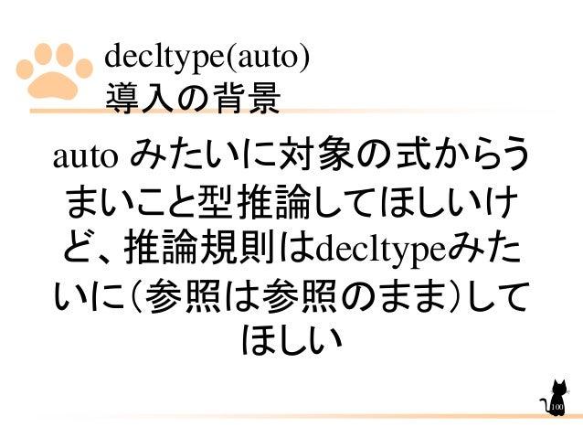 decltype(auto) 導入の背景 100 auto みたいに対象の式からう まいこと型推論してほしいけ ど、推論規則はdecltypeみた いに(参照は参照のまま)して ほしい