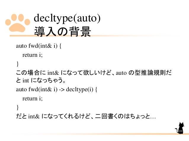 decltype(auto) 導入の背景 101 auto fwd(int& i) { return i; } この場合に int& になって欲しいけど、auto の型推論規則だ と int になっちゃう。 auto fwd(int& i) -...