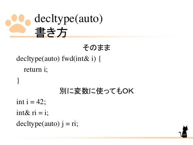 decltype(auto) 書き方 103 そのまま decltype(auto) fwd(int& i) { return i; } 別に変数に使ってもOK int i = 42; int& ri = i; decltype(auto) j...