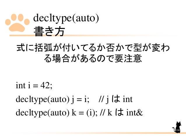decltype(auto) 書き方 104 式に括弧が付いてるか否かで型が変わ る場合があるので要注意 int i = 42; decltype(auto) j = i; // j は int decltype(auto) k = (i); ...