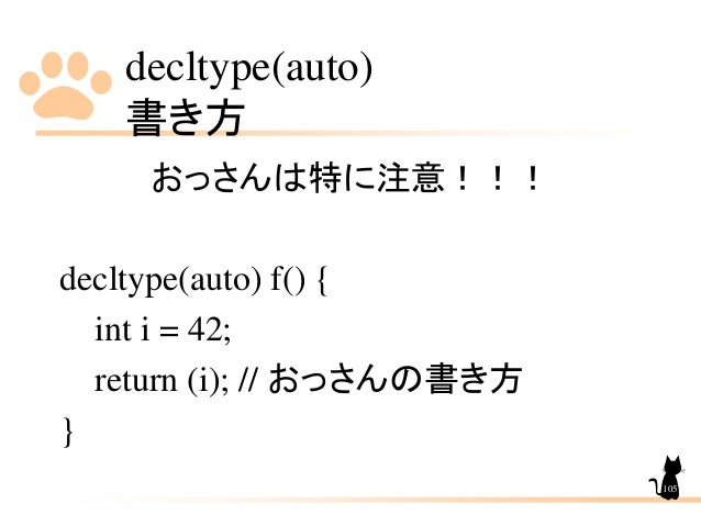 decltype(auto) 書き方 105 おっさんは特に注意!!! decltype(auto) f() { int i = 42; return (i); // おっさんの書き方 }