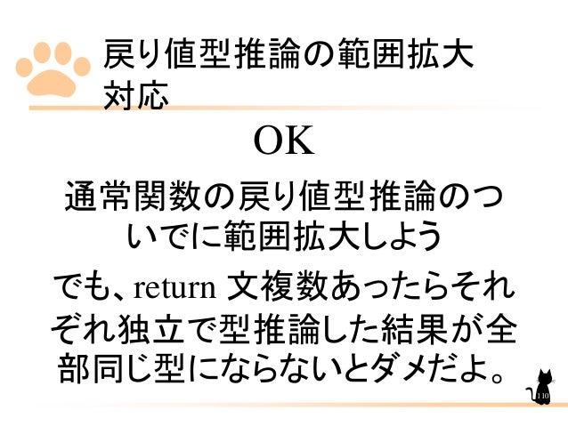 戻り値型推論の範囲拡大 対応 110 OK 通常関数の戻り値型推論のつ いでに範囲拡大しよう でも、return 文複数あったらそれ ぞれ独立で型推論した結果が全 部同じ型にならないとダメだよ。