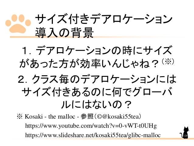 サイズ付きデアロケーション 導入の背景 120 1.デアロケーションの時にサイズ があった方が効率いんじゃね?(※) 2.クラス毎のデアロケーションには サイズ付きあるのに何でグローバ ルにはないの? ※ Kosaki - the malloc...
