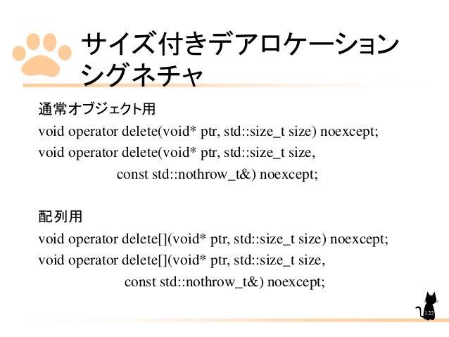 サイズ付きデアロケーション シグネチャ 122 通常オブジェクト用 void operator delete(void* ptr, std::size_t size) noexcept; void operator delete(void* p...