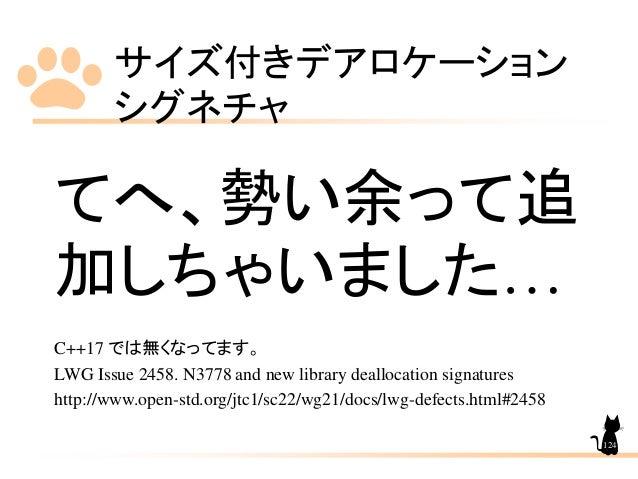 サイズ付きデアロケーション シグネチャ 124 てへ、勢い余って追 加しちゃいました… C++17 では無くなってます。 LWG Issue 2458. N3778 and new library deallocation signatures...