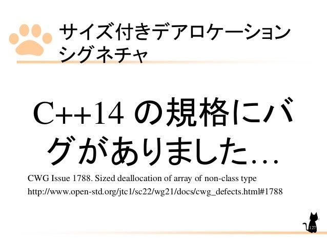 サイズ付きデアロケーション シグネチャ 127 C++14 の規格にバ グがありました… CWG Issue 1788. Sized deallocation of array of non-class type http://www.open...